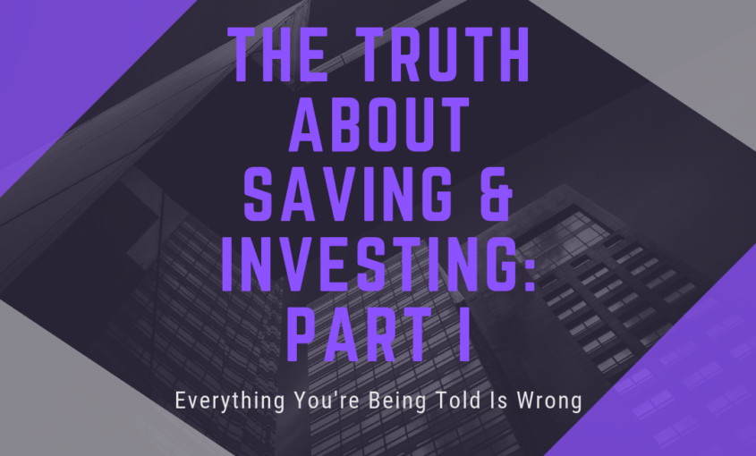 Everything You Are Being Told About Saving & Investing Is Wrong – Part I