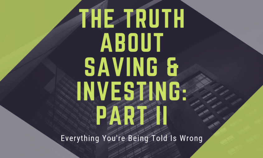 Everything You Are Being Told About Saving & Investing Is Wrong – Part II